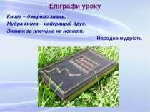 Епіграфи уроку Книга – джерело знань. Мудра книга – найкращий друг. Знання за...