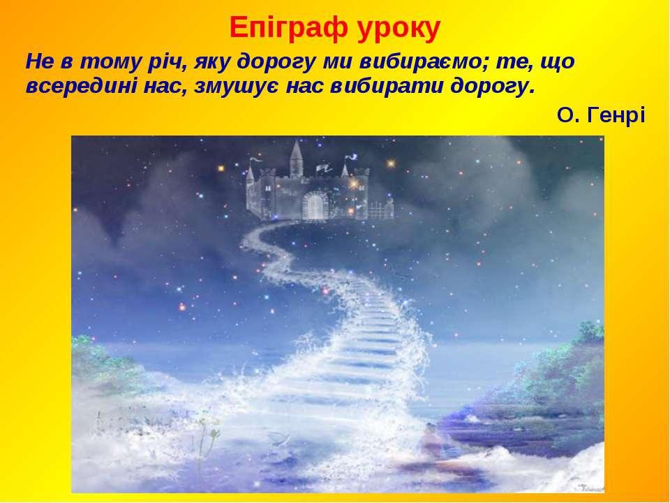 Епіграф уроку Не в тому річ, яку дорогу ми вибираємо; те, що всередині нас, з...