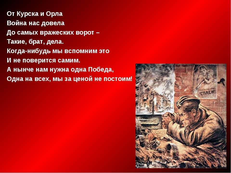От Курска и Орла Война нас довела До самых вражеских ворот – Такие, брат, дел...