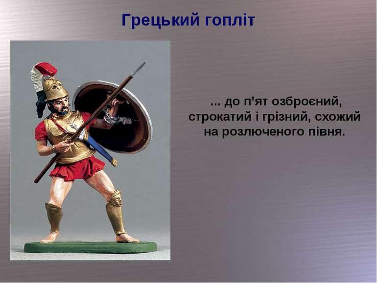 Грецький гопліт ... до п'ят озброєний, строкатий і грізний, схожий на розлюче...
