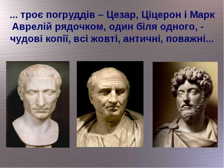... троє погруддів – Цезар, Ціцерон і Марк Аврелій рядочком, один біля одного...