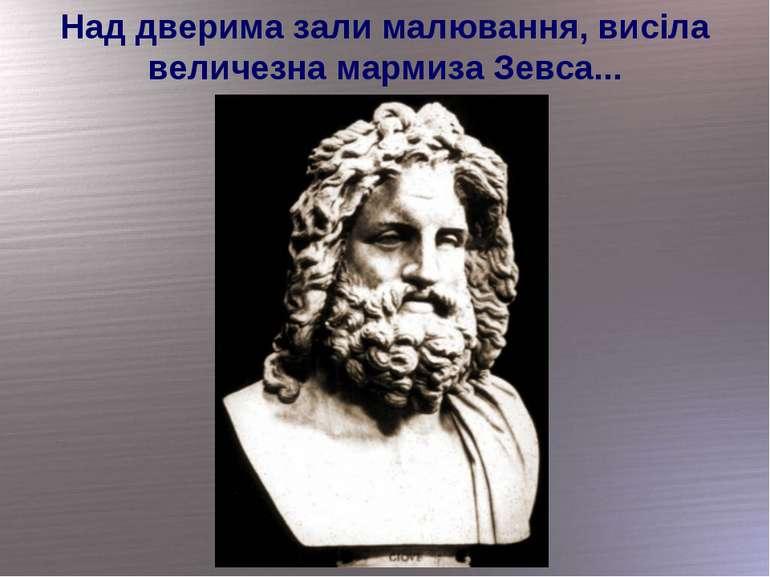 Над дверима зали малювання, висіла величезна мармиза Зевса...