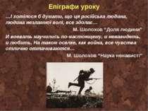 Епіграфи уроку …І хотілося б думати, що ця російська людина, людина незламної...