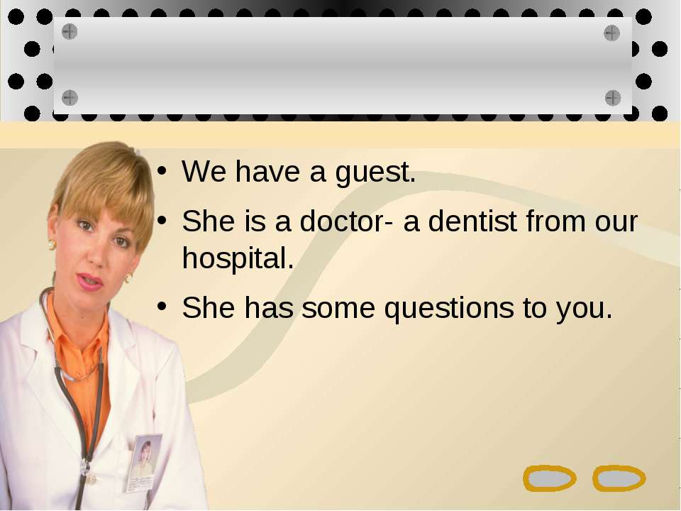 We have a guest. She is a doctor- a dentist from our hospital. She has some q...