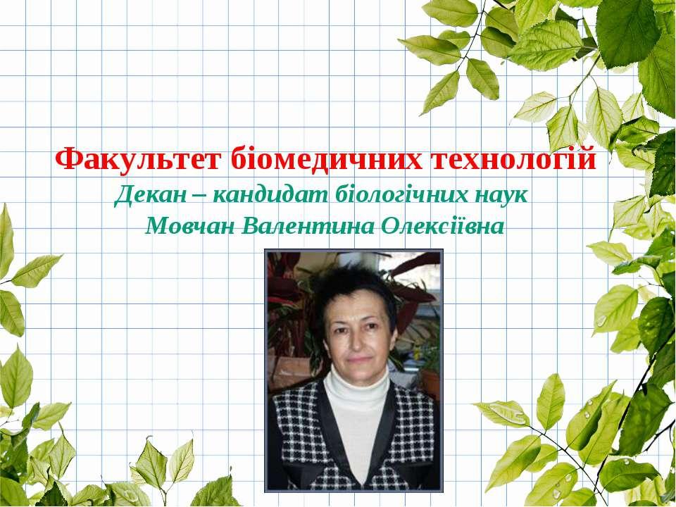 Факультет біомедичних технологій Декан – кандидат біологічних наук Мовчан Вал...