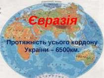 Євразія Протяжність усього кордону України – 6500км.