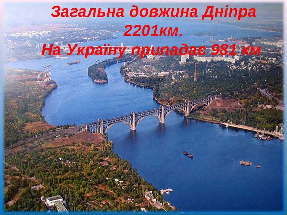 Загальна довжина Дніпра 2201км. На Україну припадає 981 км