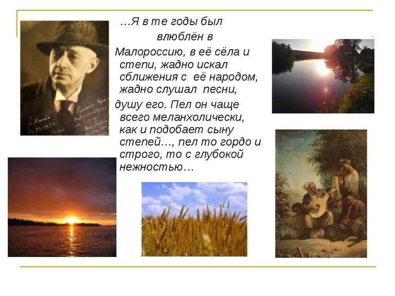 …Я в те годы был влюблён в Малороссию, в её сёла и степи, жадно искал сближен...