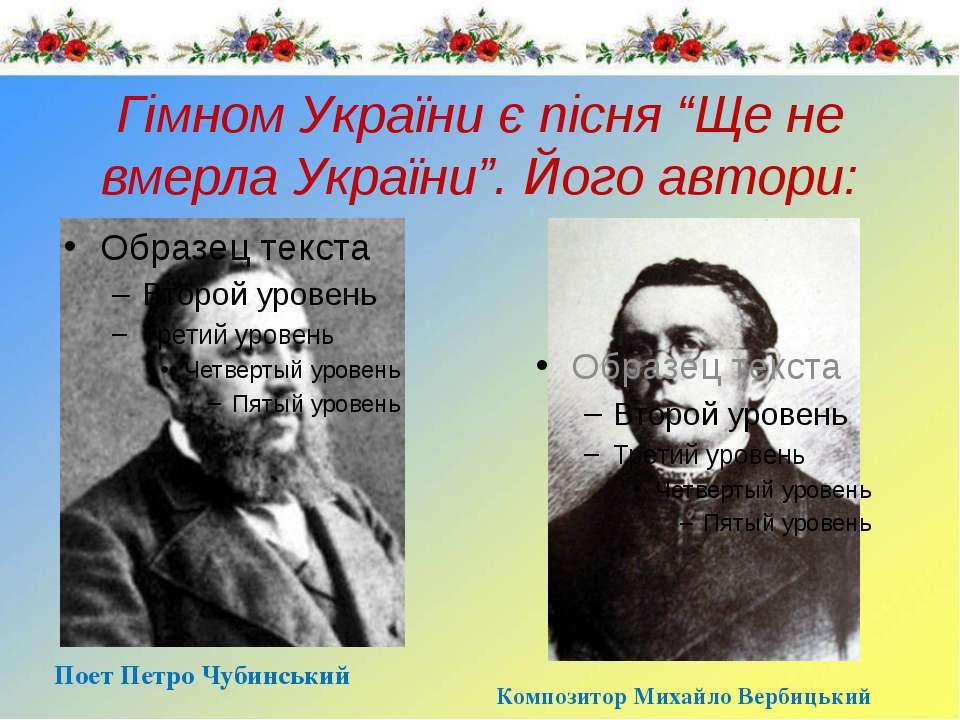 """Гімном України є пісня """"Ще не вмерла України"""". Його автори: Поет Петро Чубинс..."""