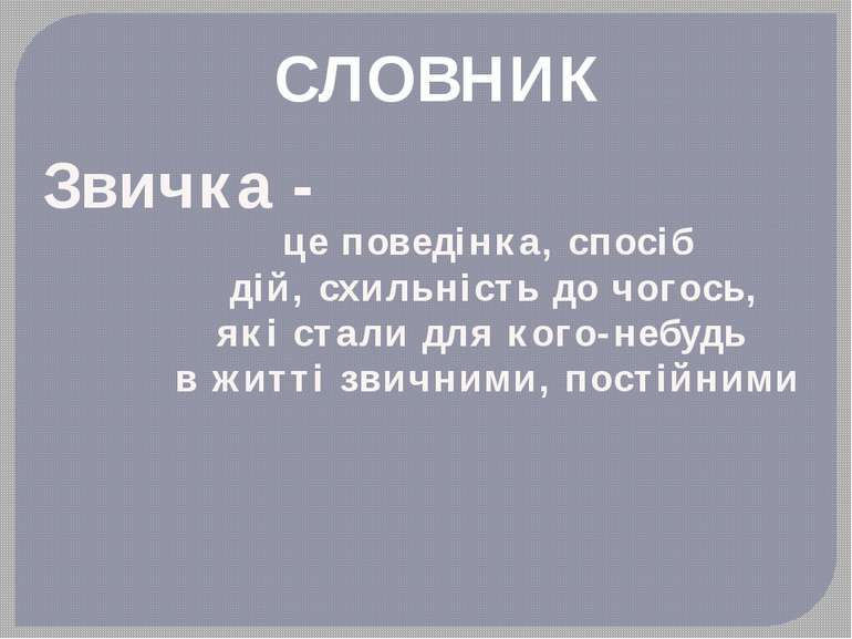 СЛОВНИК Звичка - це поведінка, спосіб дій, схильність до чогось, які стали дл...
