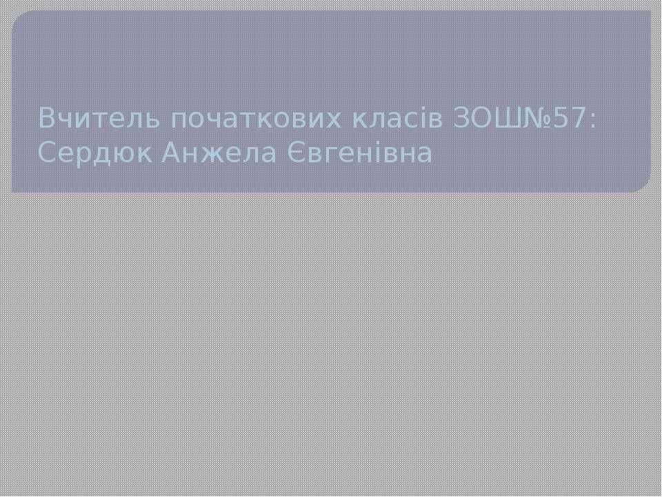 Вчитель початкових класів ЗОШ№57: Сердюк Анжела Євгенівна