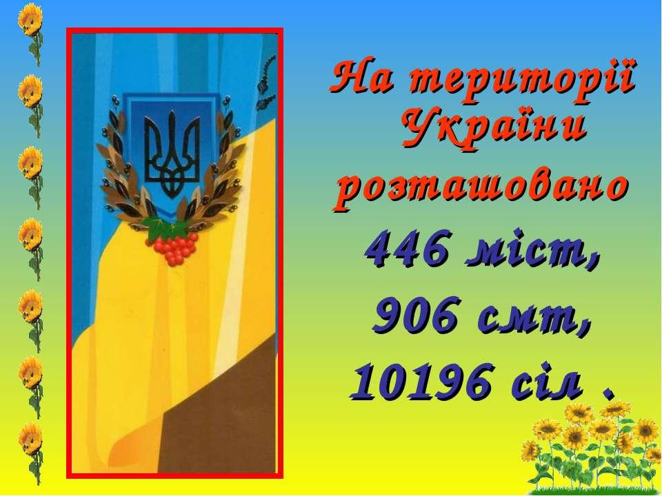 На території України розташовано 446 міст, 906 смт, 10196 сіл .