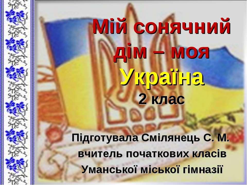 Мій сонячний дім – моя Україна 2 клас Підготувала Смілянець С. М. вчитель поч...