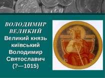 ВОЛОДИМИР ВЕЛИКИЙ Великий князь київський Володимир Святославич (?—1015)