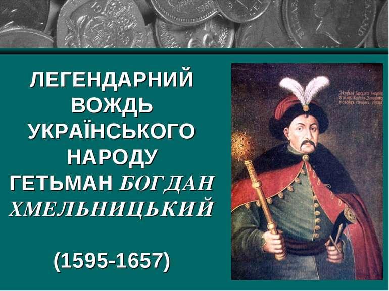 ЛЕГЕНДАРНИЙ ВОЖДЬ УКРАЇНСЬКОГО НАРОДУ ГЕТЬМАН БОГДАН ХМЕЛЬНИЦЬКИЙ (1595-1657)