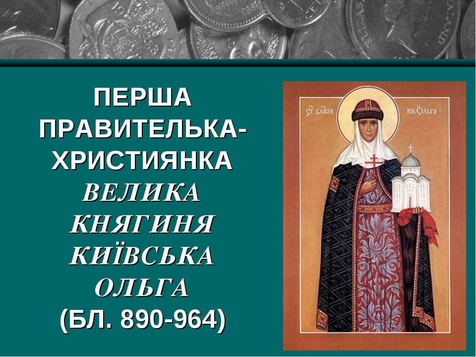 ПЕРША ПРАВИТЕЛЬКА-ХРИСТИЯНКА ВЕЛИКА КНЯГИНЯ КИЇВСЬКА ОЛЬГА (БЛ. 890-964)