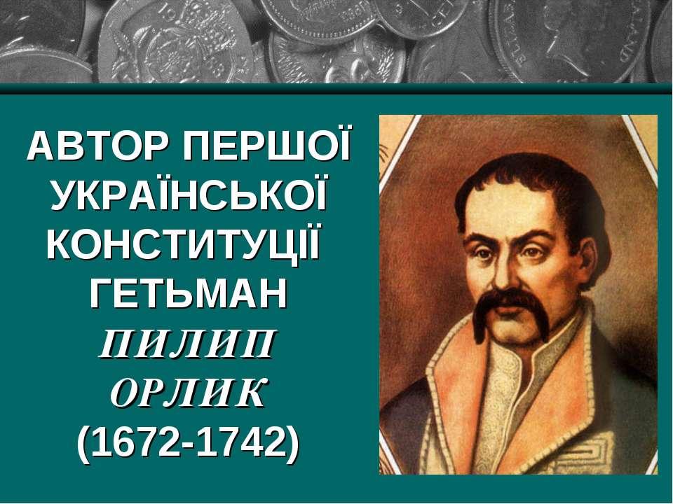 АВТОР ПЕРШОЇ УКРАЇНСЬКОЇ КОНСТИТУЦІЇ ГЕТЬМАН ПИЛИП ОРЛИК (1672-1742)