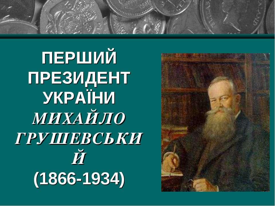 ПЕРШИЙ ПРЕЗИДЕНТ УКРАЇНИ МИХАЙЛО ГРУШЕВСЬКИЙ (1866-1934)