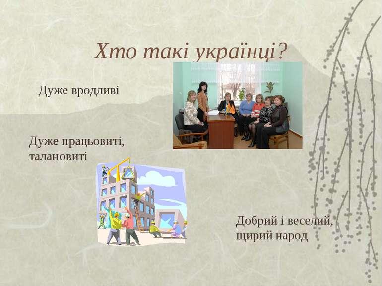 Хто такі українці? Добрий і веселий, щирий народ Дуже вродливі Дуже працьовит...