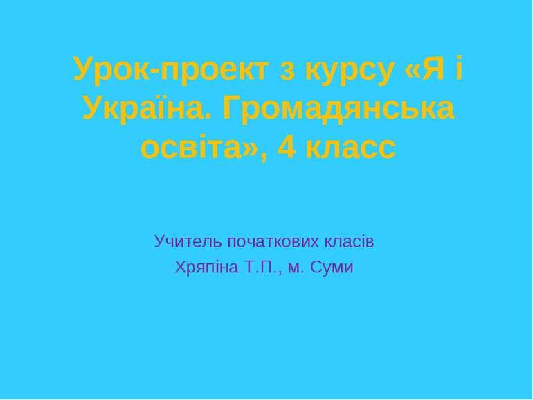 Урок-проект з курсу «Я і Україна. Громадянська освіта», 4 класс Учитель почат...