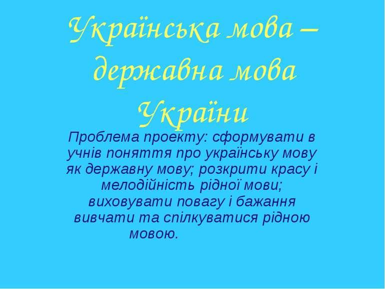 Українська мова – державна мова України Проблема проекту: сформувати в учнів ...