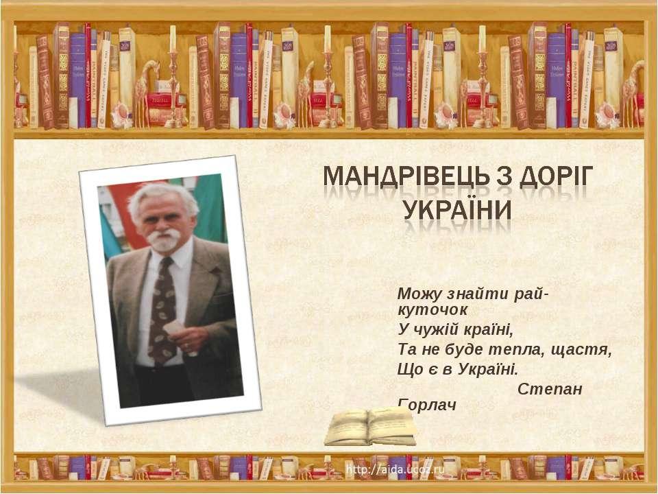 Можу знайти рай-куточок У чужій країні, Та не буде тепла, щастя, Що є в Украї...
