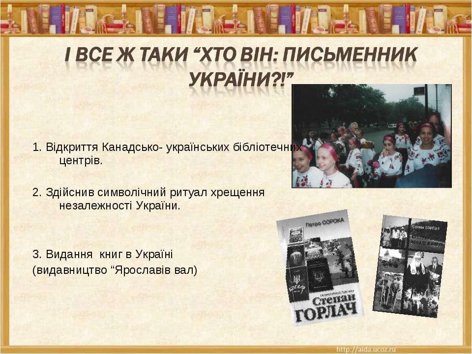 1. Відкриття Канадсько- українських бібліотечних центрів. 2. Здійснив символі...