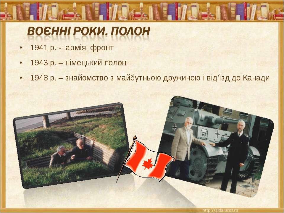 1941 р. - армія, фронт 1943 р. – німецький полон 1948 р. – знайомство з майбу...