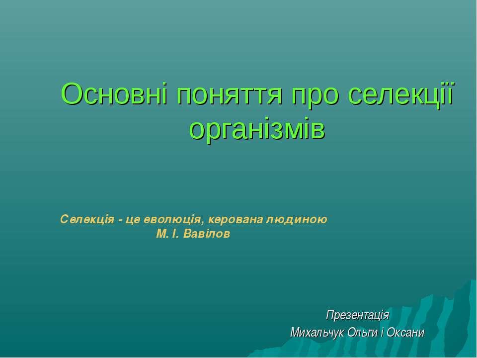 Основні поняття про селекції організмів Презентація Михальчук Ольги і Оксани ...