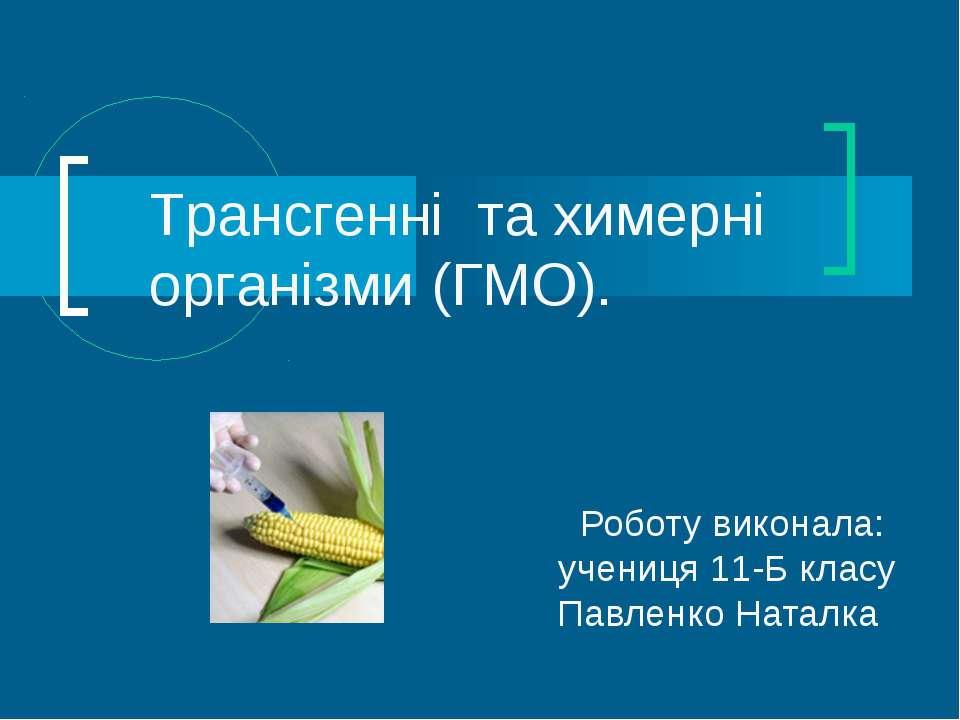 Роботу виконала: учениця 11-Б класу Павленко Наталка Трансгенні та химерні ор...