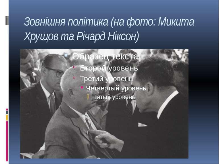Зовнішня політика (на фото: Микита Хрущов та Річард Ніксон)