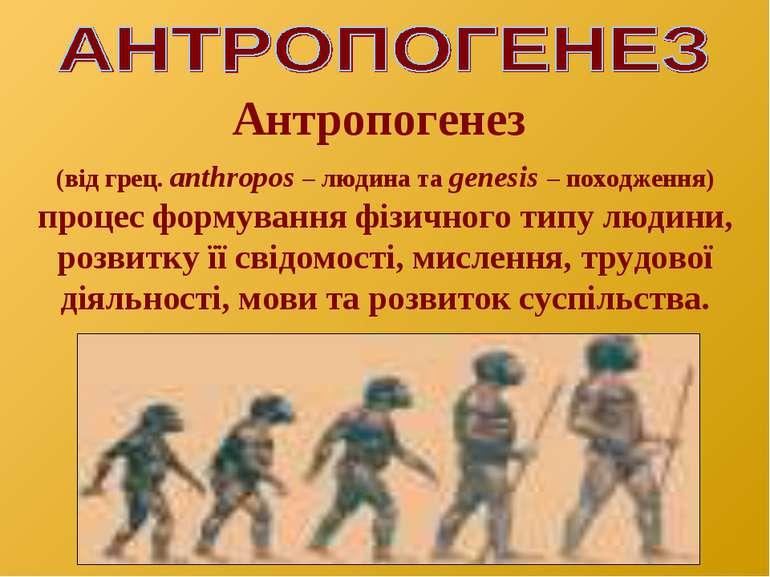 Антропогенез (від грец. аnthropos – людина та genesis – походження) процес фо...