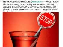 Мети ловий алкого ль(метанол)— отрута, що діє на нервову та судинну системи...