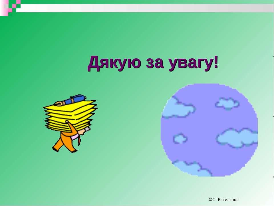 Дякую за увагу! ©С. Василенко