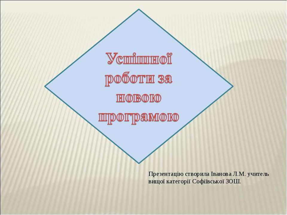 Презентацію створила Іванова Л.М. учитель вищої категорії Софіївської ЗОШ.