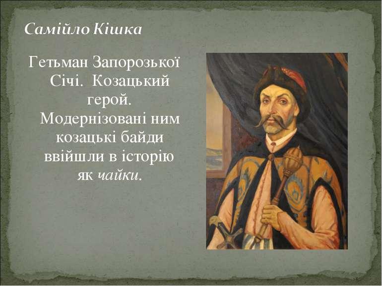 Гетьман Запорозької Січі. Козацький герой. Модернізовані ним козацькі байди в...