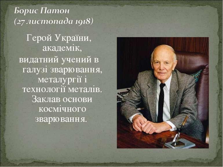 Герой України, академік, видатний учений в галузі зварювання, металургії і те...