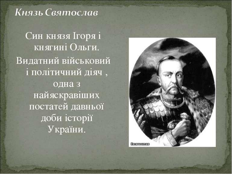 Син князя Ігоря і княгині Ольги. Видатний військовий і політичний діяч , одна...