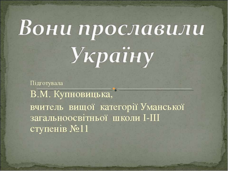 Підготувала В.М. Купновицька, вчитель вищої категорії Уманської загальноосвіт...