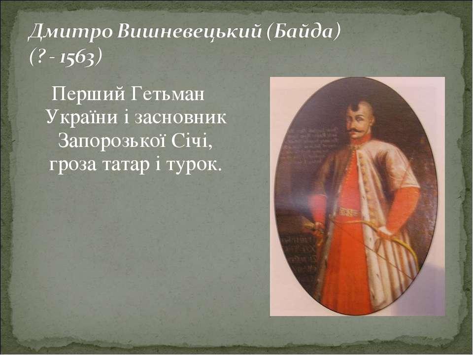 Перший Гетьман України і засновник Запорозької Січі, гроза татар і турок.