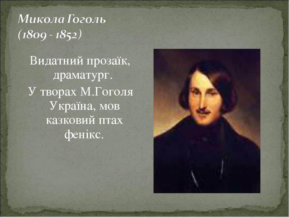 Видатний прозаїк, драматург. У творах М.Гоголя Україна, мов казковий птах фен...