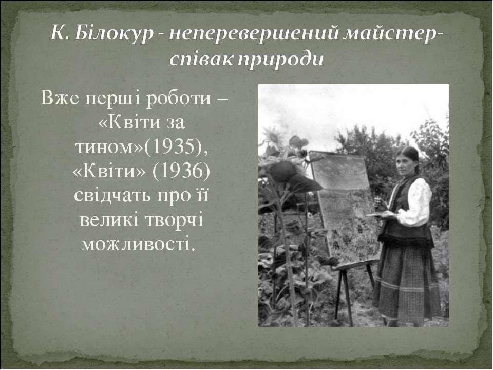 Вже перші роботи – «Квіти за тином»(1935), «Квіти» (1936) свідчать про її вел...