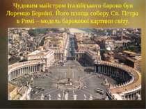 Чудовим майстром італійського бароко був Лоренцо Берніні. Його площа собору С...
