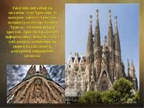 Гауді мислив собор як містичне Тіло Христове. Із центром, тобто із Христом, а...