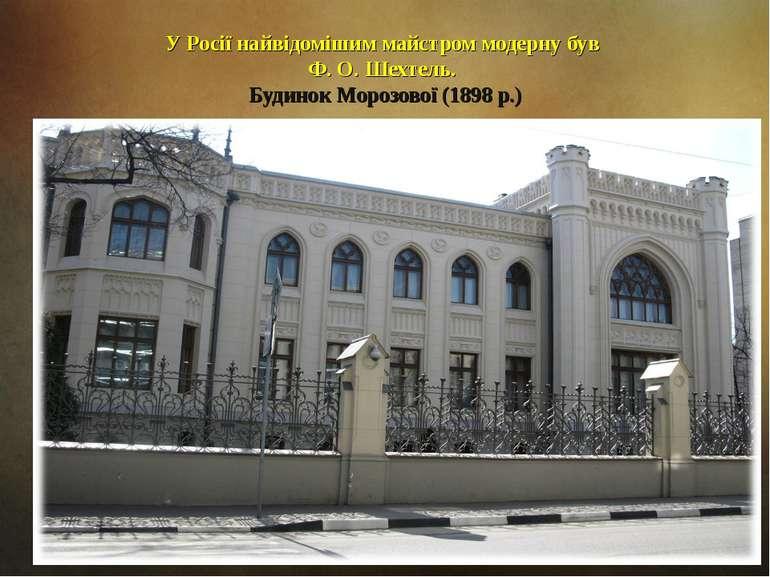 У Росії найвідомішим майстром модерну був Ф. О. Шехтель. Будинок Морозової (1...