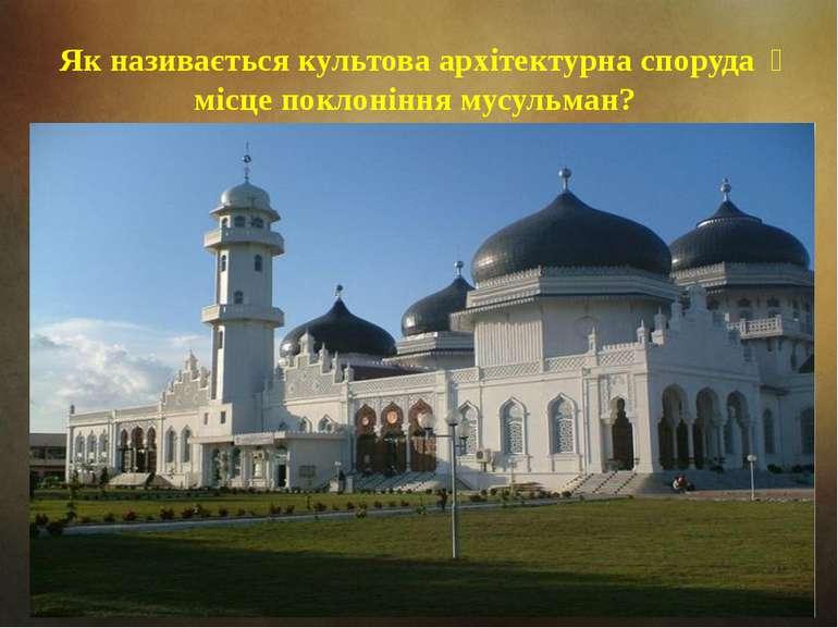 Як називається культова архітектурна споруда місце поклоніння мусульман?