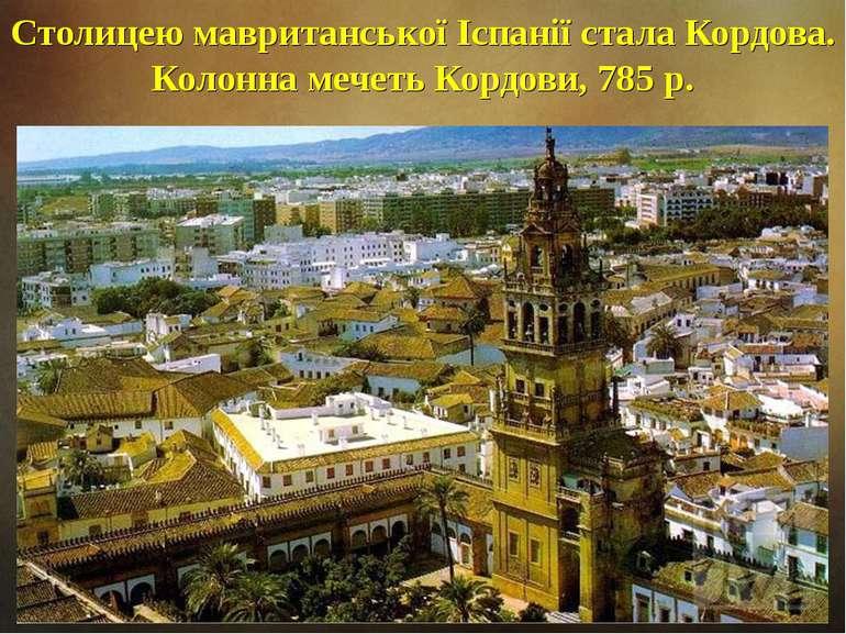Столицею мавританської Іспанії стала Кордова. Колонна мечеть Кордови, 785 р.