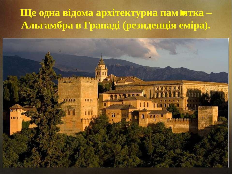 Ще одна відома архітектурна пам'ятка – Альгамбра в Гранаді (резиденція еміра).