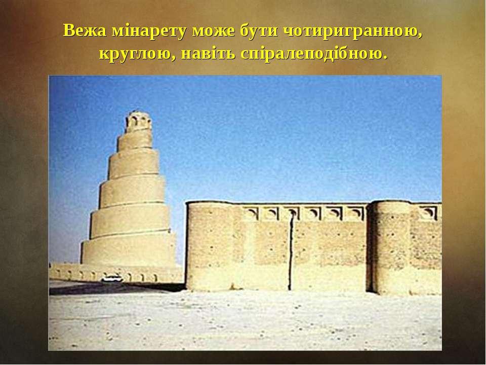 Вежа мінарету може бути чотиригранною, круглою, навіть спіралеподібною.