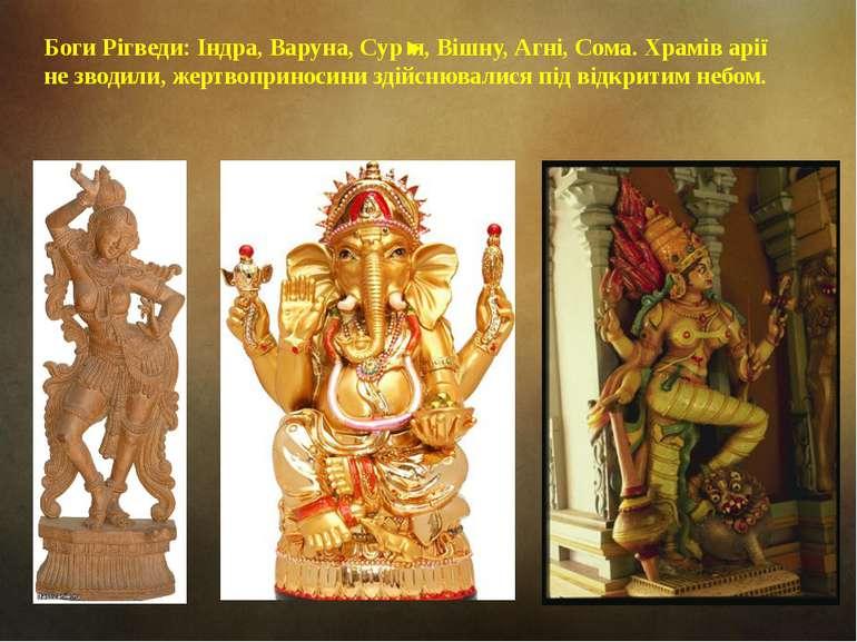 Боги Рігведи: Індра, Варуна, Сур'я, Вішну, Агні, Сома. Храмів арії не зводили...